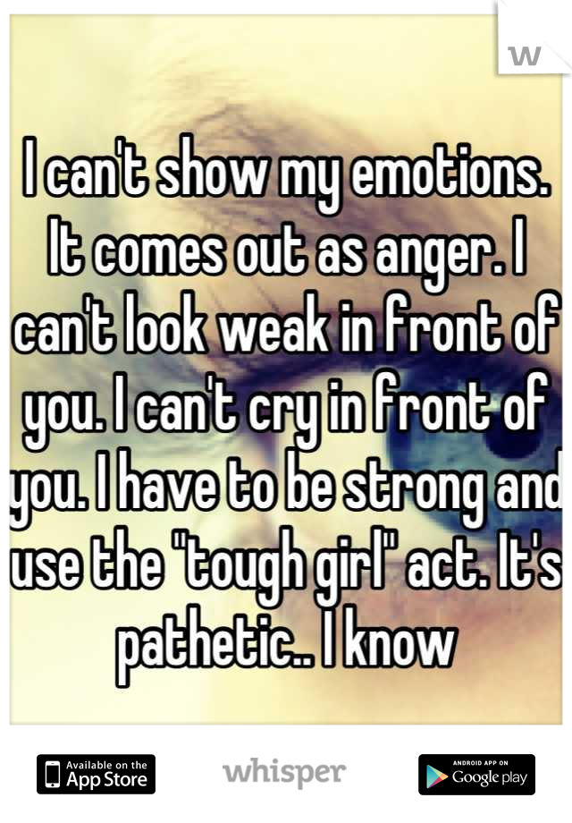"I can't show my emotions. It comes out as anger. I can't look weak in front of you. I can't cry in front of you. I have to be strong and use the ""tough girl"" act. It's pathetic.. I know"