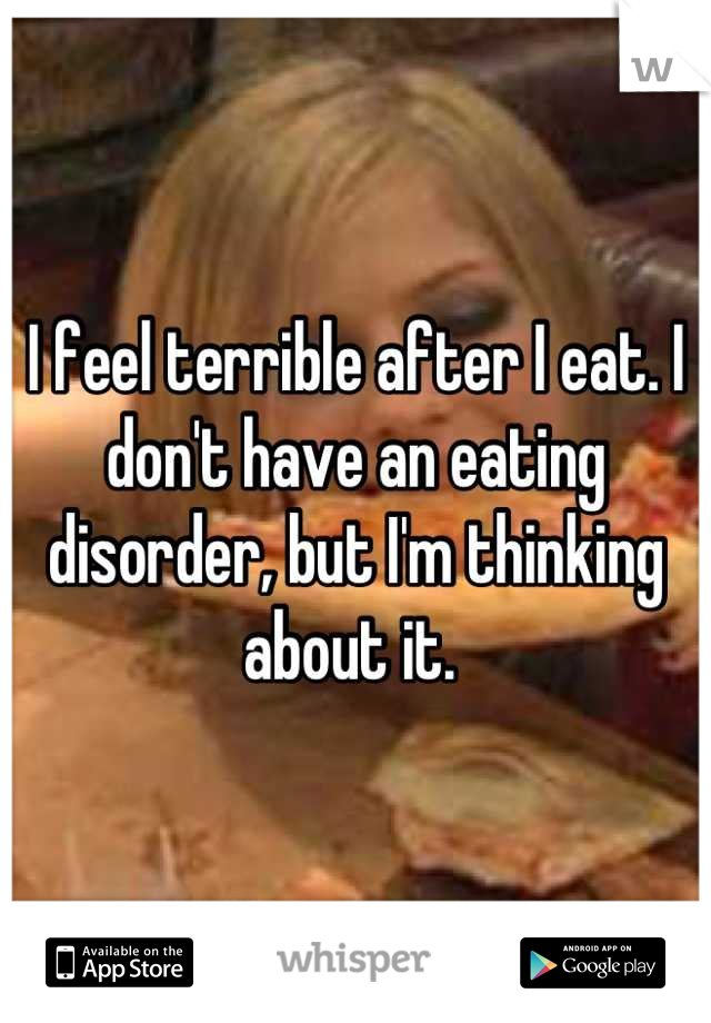 I feel terrible after I eat. I don't have an eating disorder, but I'm thinking about it.