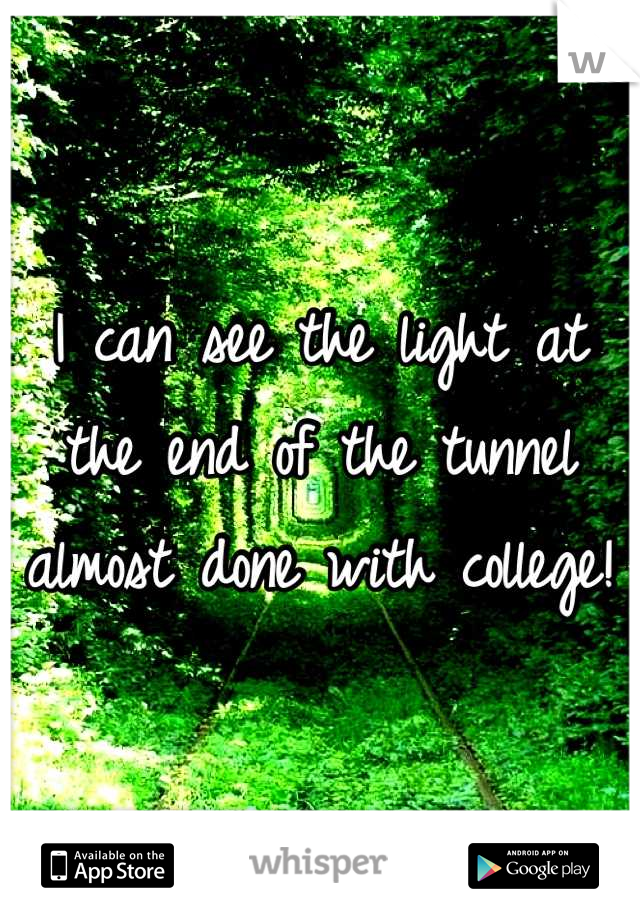 I can see the light at the end of the tunnel almost done with college!