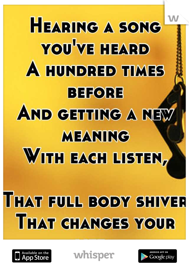 Hearing a song you've heard  A hundred times before  And getting a new meaning  With each listen,  That full body shiver That changes your life.