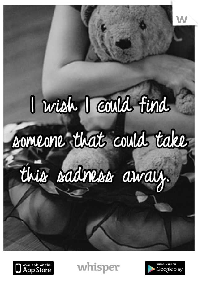 I wish I could find someone that could take this sadness away.