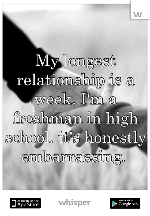 My longest relationship is a week. I'm a freshman in high school. it's honestly embarrassing.