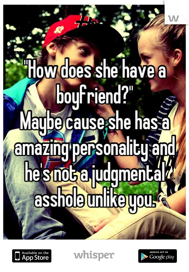 """""""How does she have a boyfriend?"""" Maybe cause she has a amazing personality and he's not a judgmental asshole unlike you."""