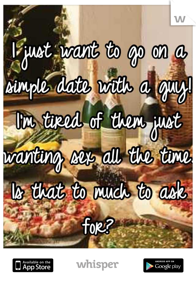 I just want to go on a simple date with a guy! I'm tired of them just wanting sex all the time. Is that to much to ask for?
