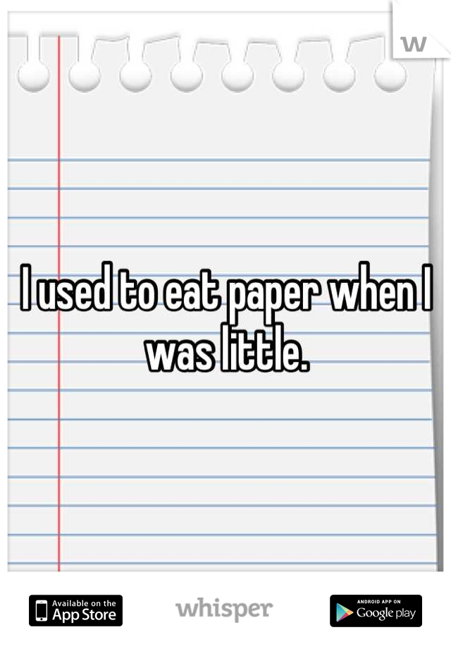 I used to eat paper when I was little.