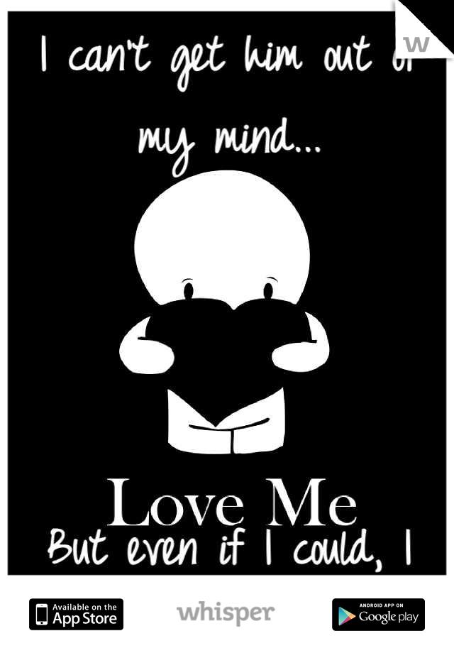 I can't get him out of my mind...     But even if I could, I wouldn't (:
