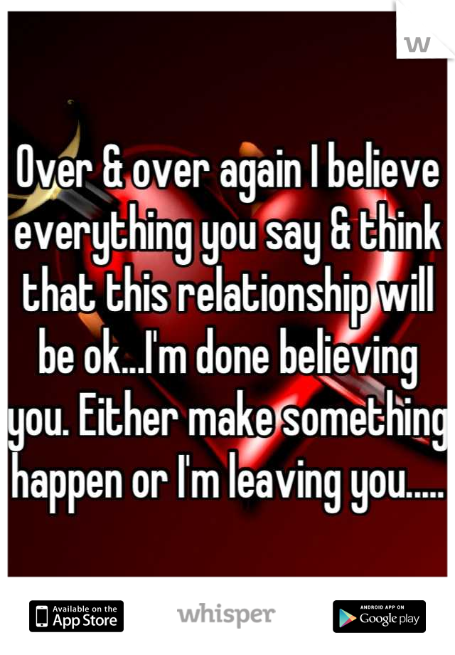 Over & over again I believe everything you say & think that this relationship will be ok...I'm done believing you. Either make something happen or I'm leaving you.....