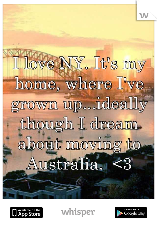 I love NY. It's my home, where I've grown up...ideally though I dream about moving to Australia.  <3