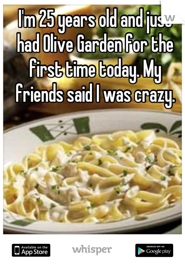 I'm 25 years old and just had Olive Garden for the first time today. My friends said I was crazy.