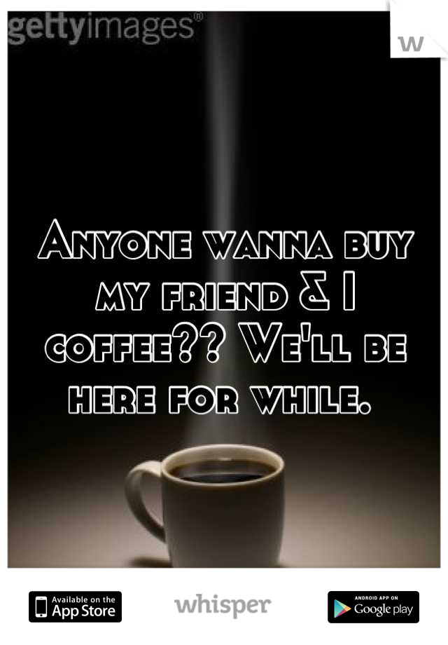 Anyone wanna buy my friend & I coffee?? We'll be here for while.