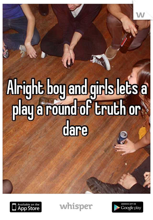Alright boy and girls lets a play a round of truth or dare