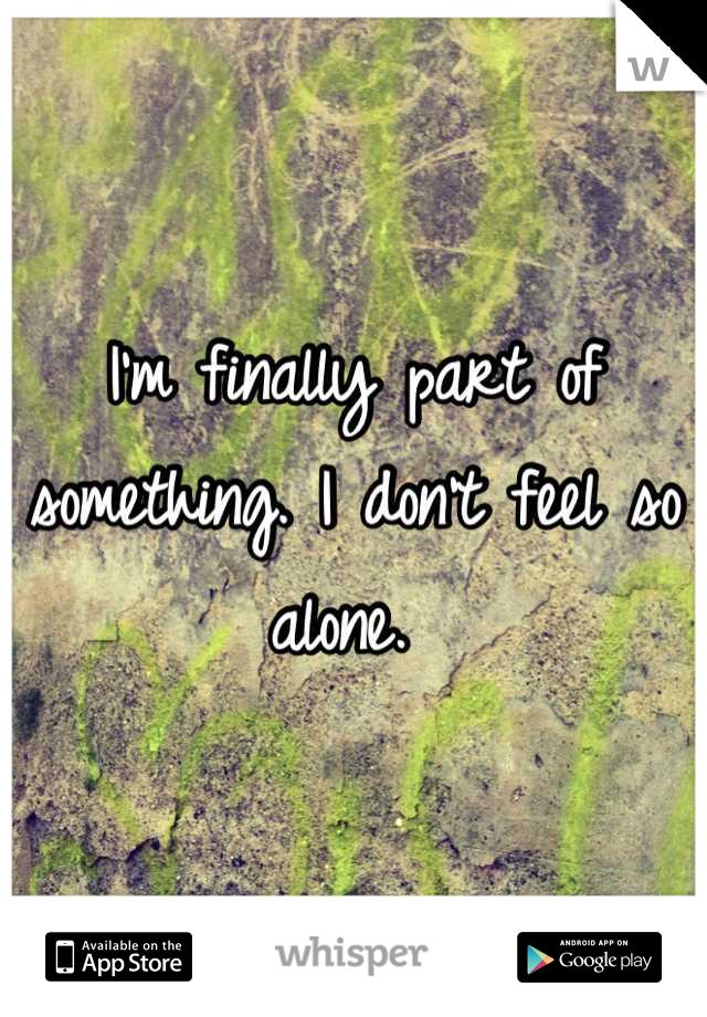 I'm finally part of something. I don't feel so alone.