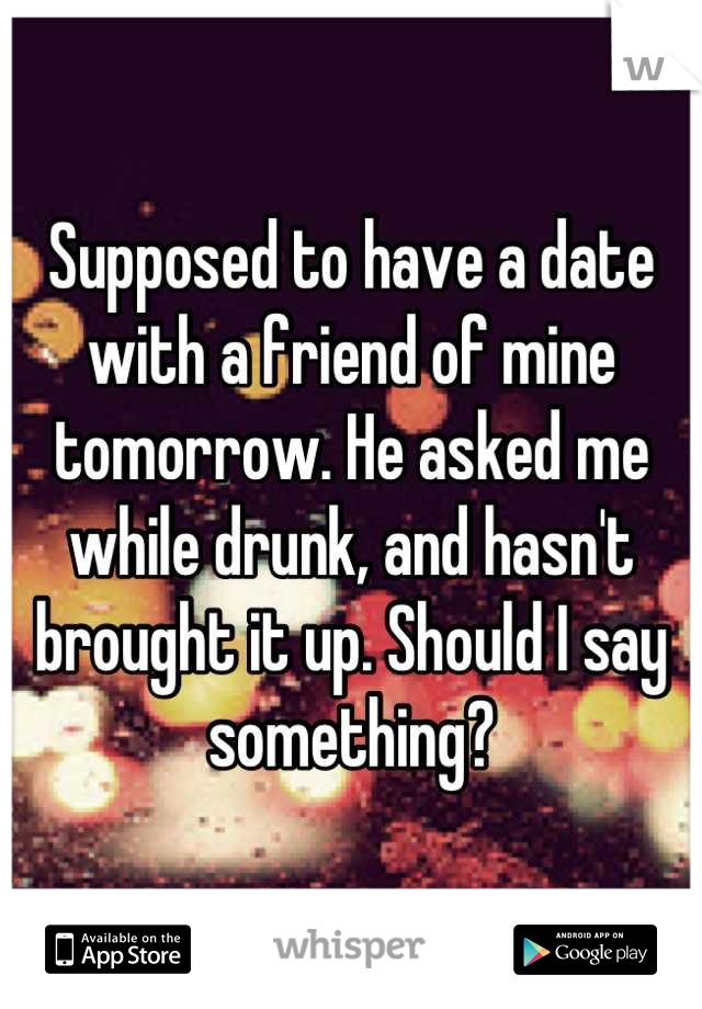 Supposed to have a date with a friend of mine tomorrow. He asked me while drunk, and hasn't brought it up. Should I say something?