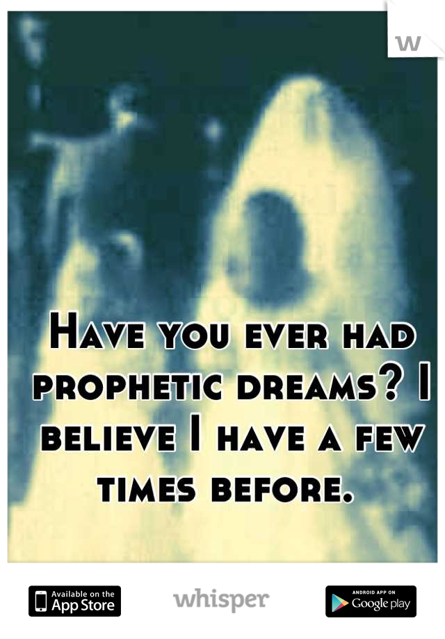 Have you ever had prophetic dreams? I believe I have a few times before.