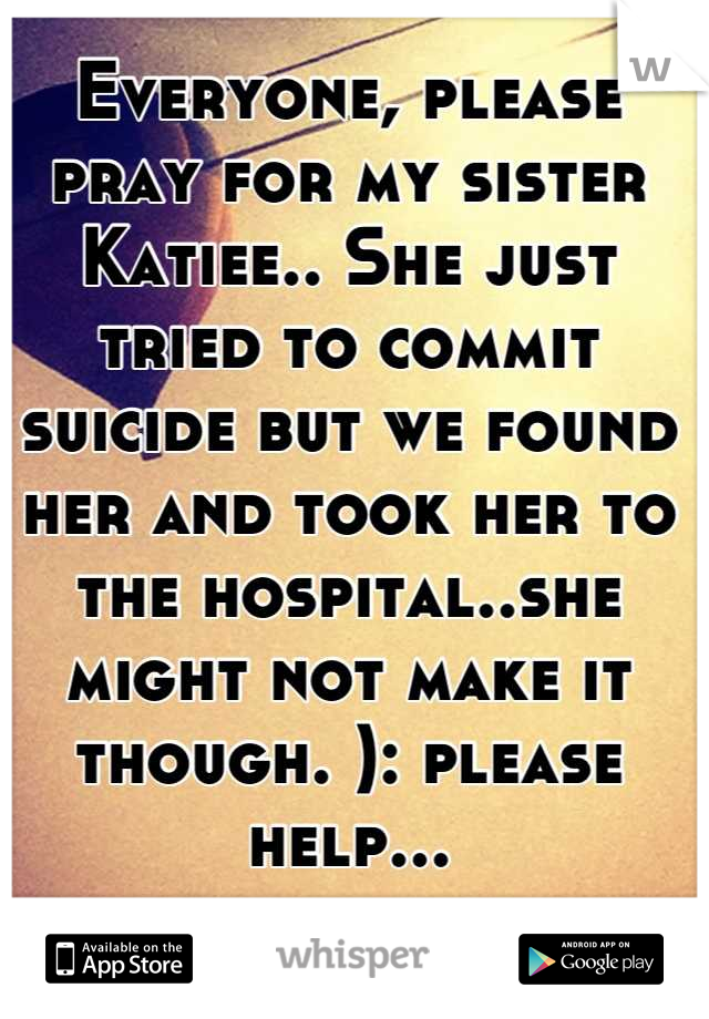 Everyone, please pray for my sister Katiee.. She just tried to commit suicide but we found her and took her to the hospital..she might not make it though. ): please help...