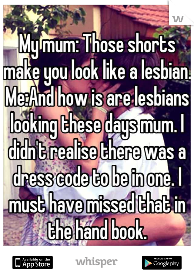 My mum: Those shorts make you look like a lesbian. Me:And how is are lesbians looking these days mum. I didn't realise there was a dress code to be in one. I must have missed that in the hand book.