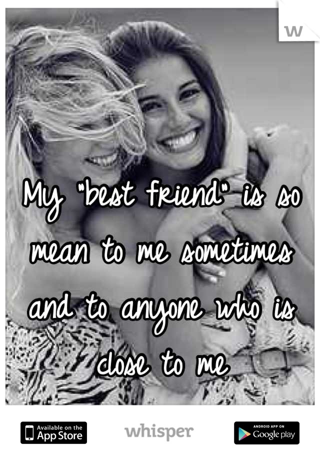 """My """"best friend"""" is so mean to me sometimes and to anyone who is close to me"""