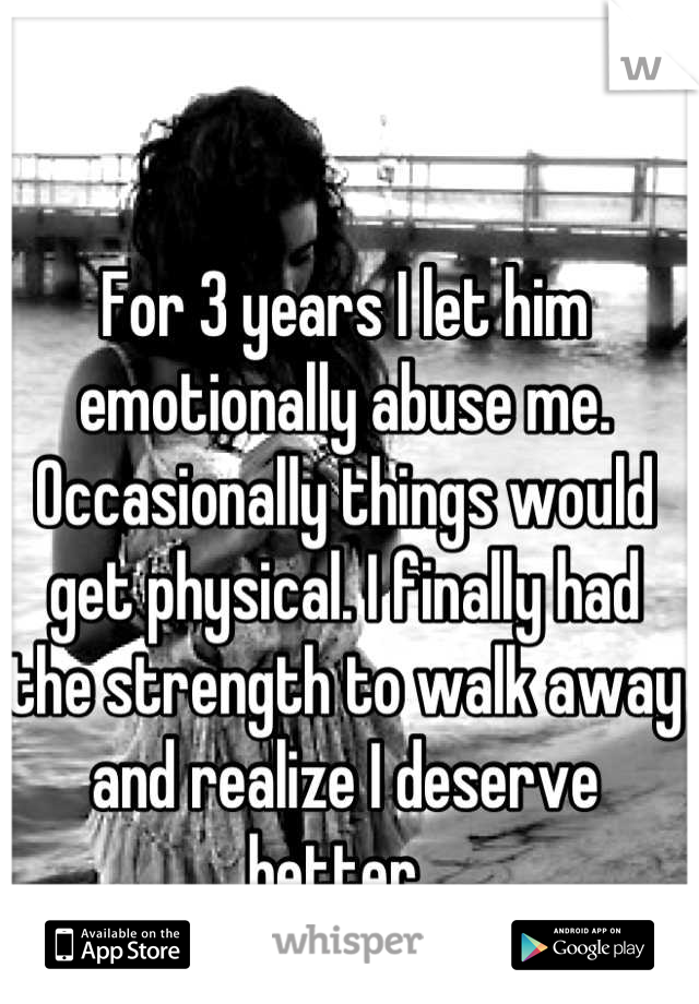 For 3 years I let him emotionally abuse me. Occasionally things would get physical. I finally had the strength to walk away and realize I deserve better.