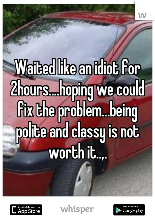 Waited like an idiot for 2hours....hoping we could fix the problem...being polite and classy is not worth it..,.