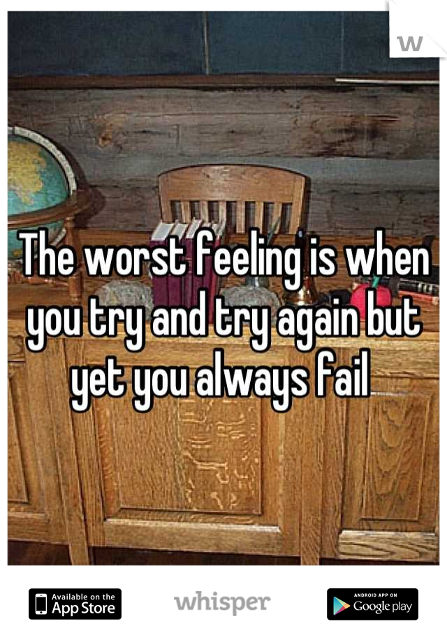 The worst feeling is when you try and try again but yet you always fail
