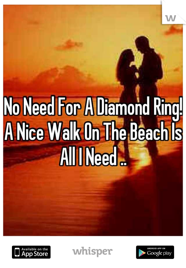 No Need For A Diamond Ring! A Nice Walk On The Beach Is All I Need ..