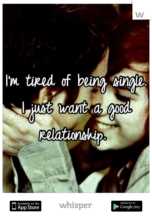 I'm tired of being single. I just want a good relationship.