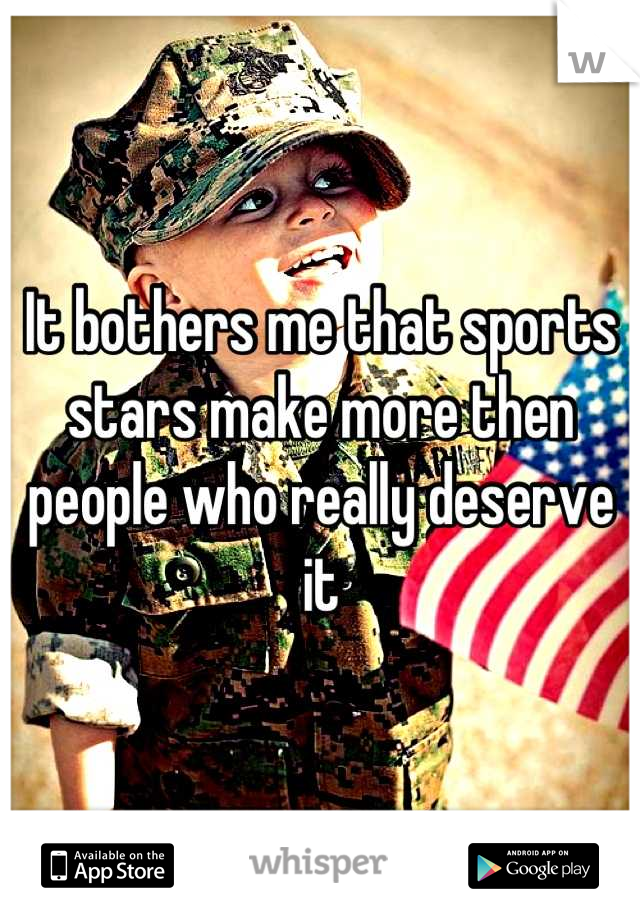 It bothers me that sports stars make more then people who really deserve it