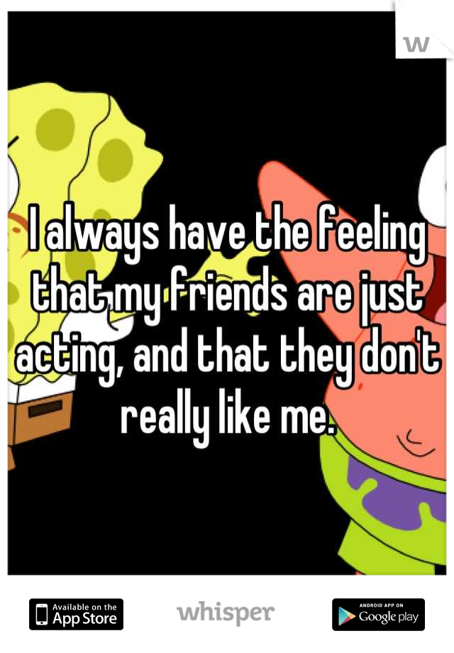 I always have the feeling that my friends are just acting, and that they don't really like me.