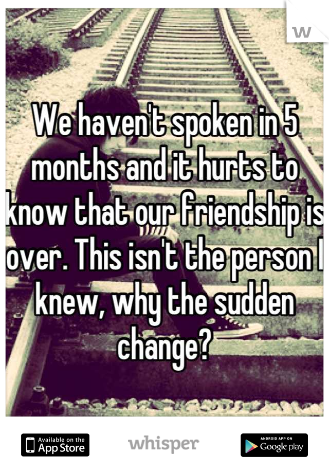 We haven't spoken in 5 months and it hurts to know that our friendship is over. This isn't the person I knew, why the sudden change?