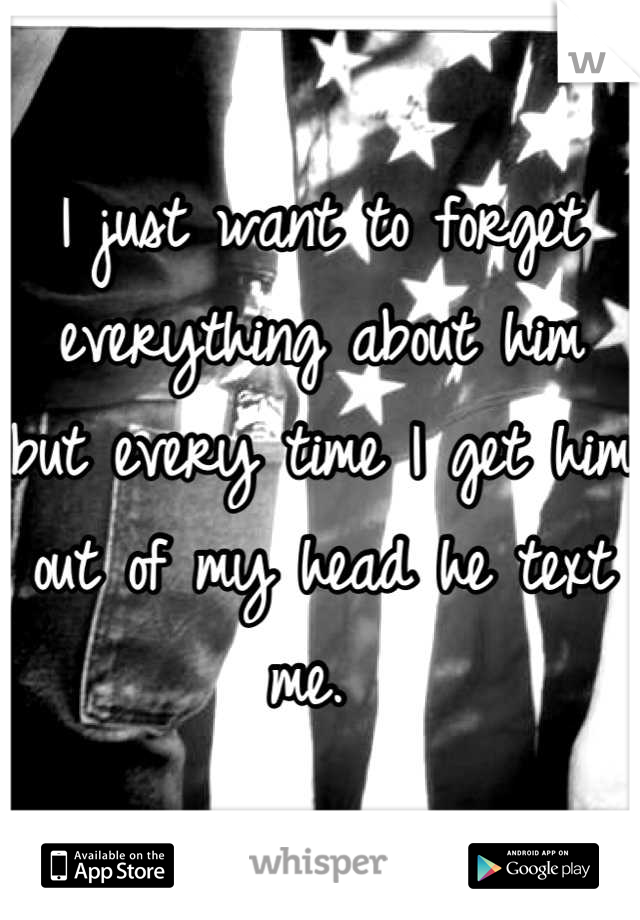 I just want to forget everything about him but every time I get him out of my head he text me.