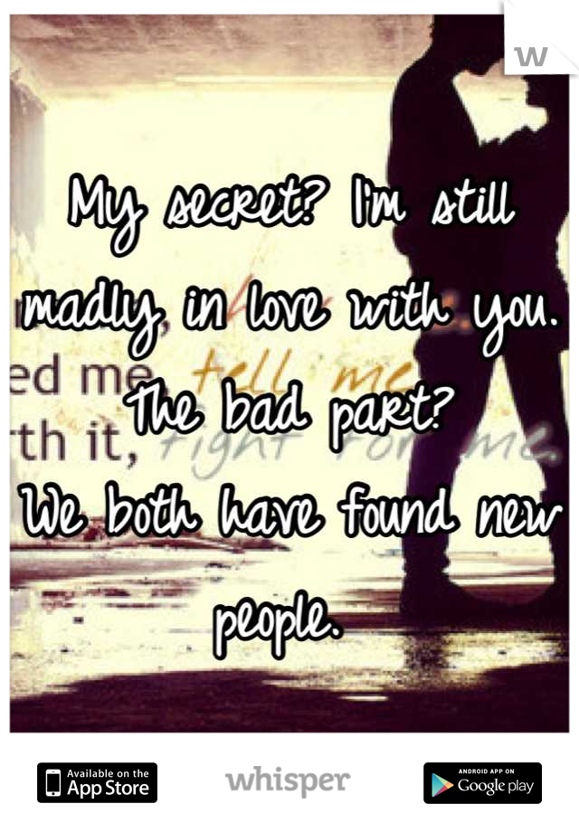 My secret? I'm still madly in love with you. The bad part? We both have found new people.
