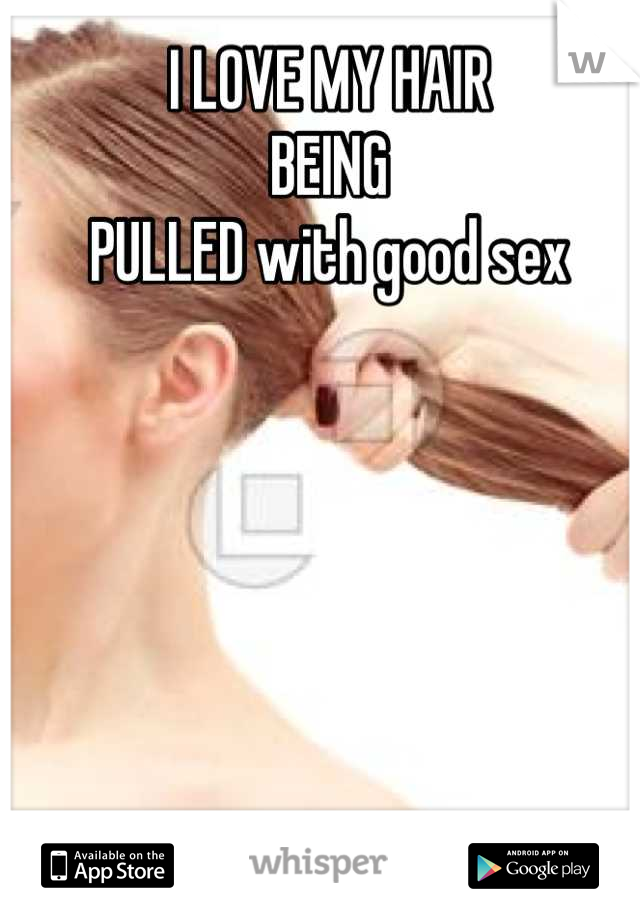I LOVE MY HAIR  BEING PULLED with good sex