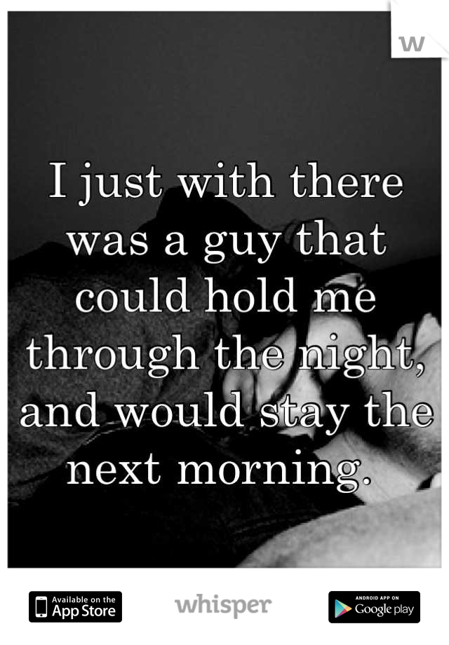 I just with there was a guy that could hold me through the night, and would stay the next morning.