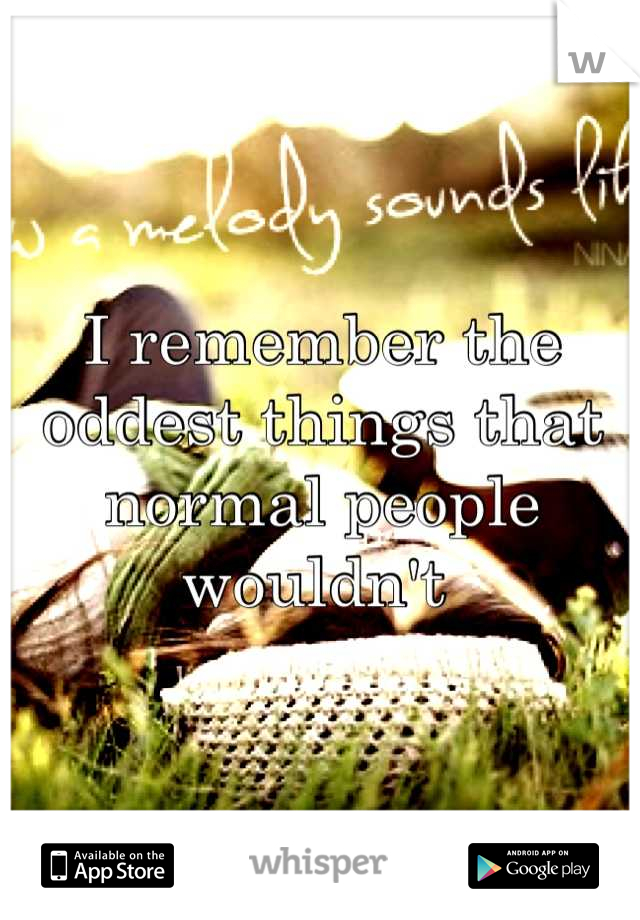 I remember the oddest things that normal people wouldn't