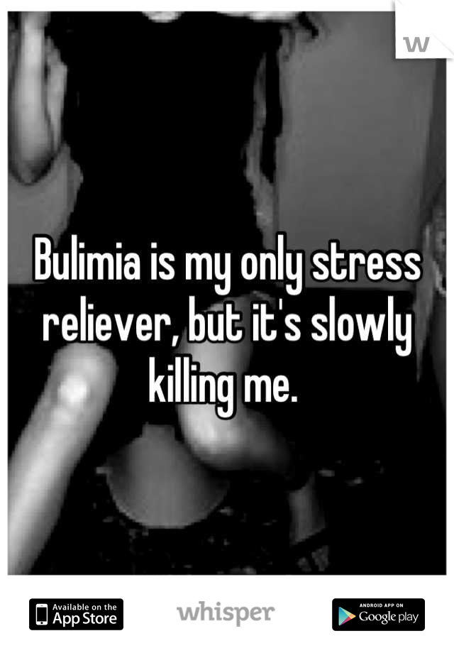Bulimia is my only stress reliever, but it's slowly killing me.