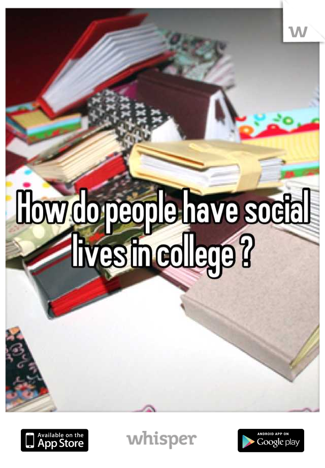 How do people have social lives in college ?