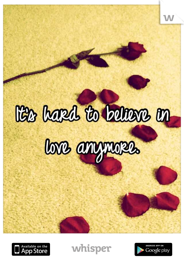 It's hard to believe in love anymore.
