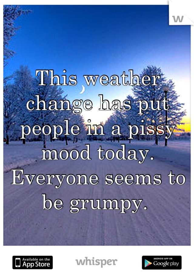 This weather change has put people in a pissy mood today. Everyone seems to be grumpy.