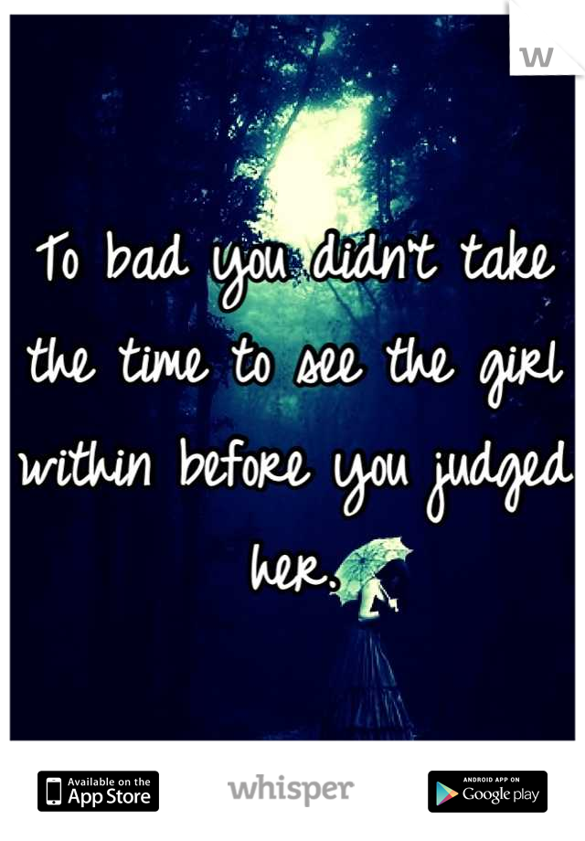 To bad you didn't take the time to see the girl within before you judged her.