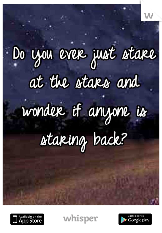 Do you ever just stare at the stars and wonder if anyone is staring back?