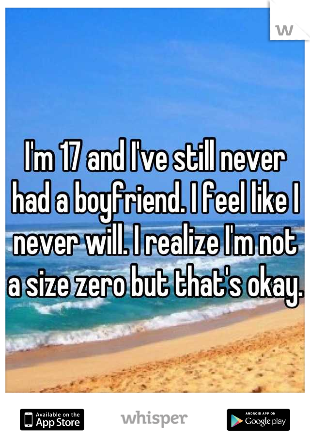 I'm 17 and I've still never had a boyfriend. I feel like I never will. I realize I'm not a size zero but that's okay.