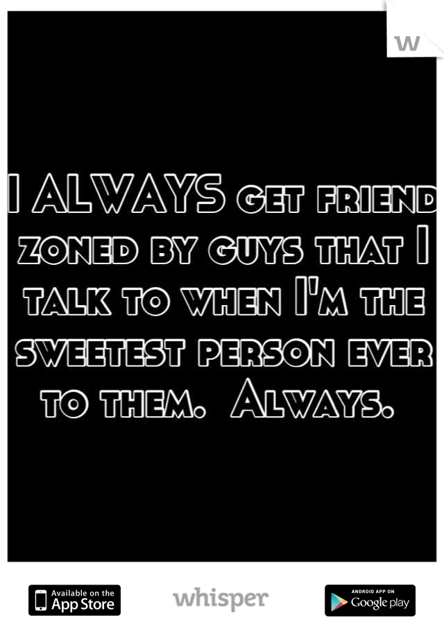 I ALWAYS get friend zoned by guys that I talk to when I'm the sweetest person ever to them.  Always.