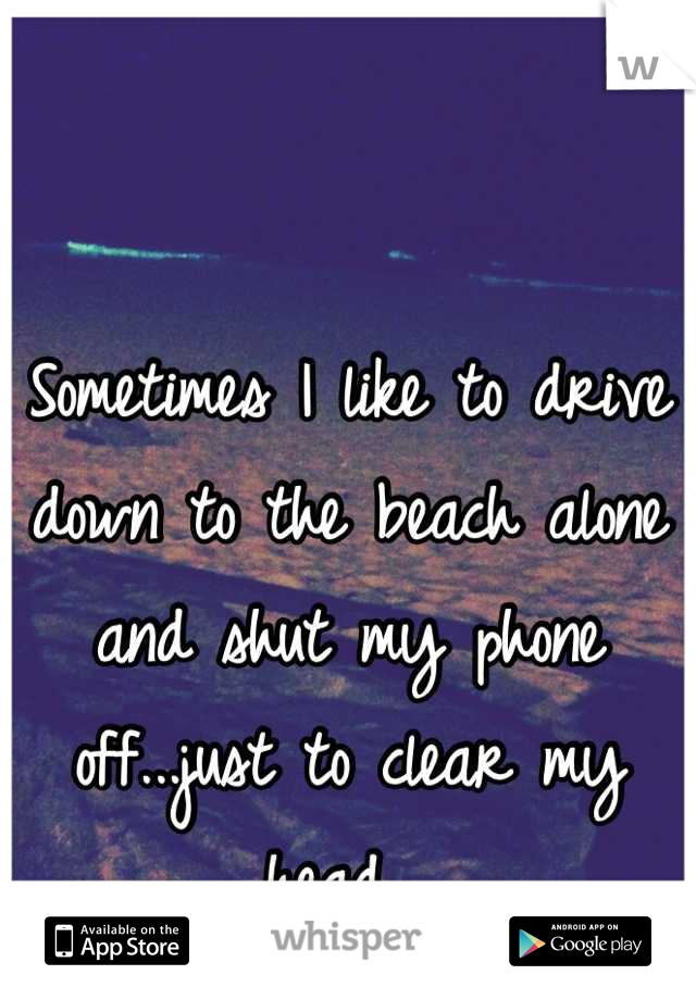 Sometimes I like to drive down to the beach alone and shut my phone off...just to clear my head.