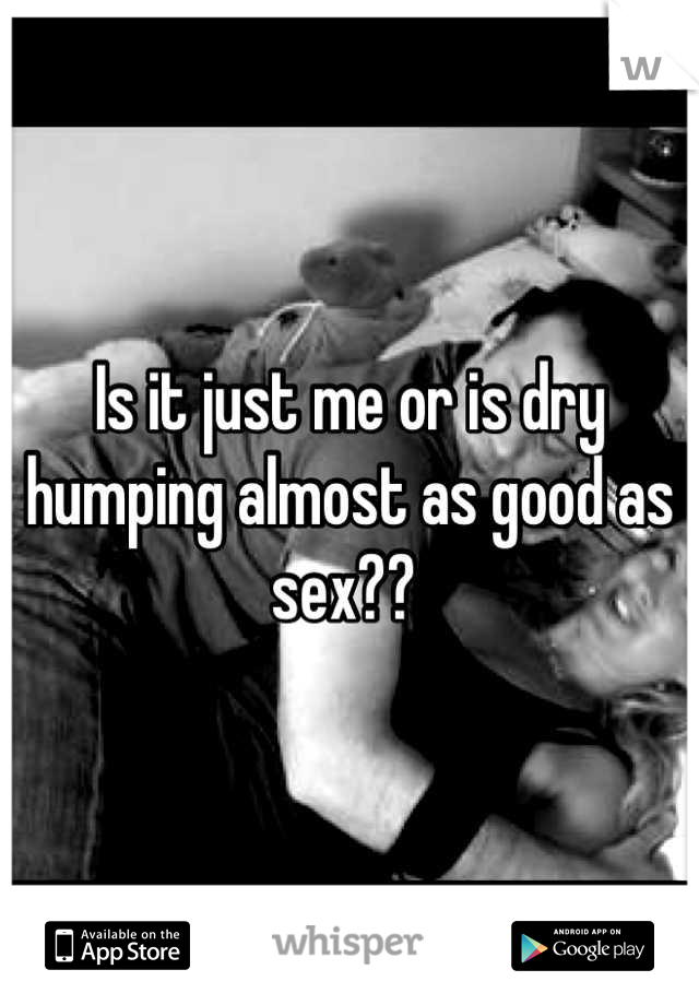 Is it just me or is dry humping almost as good as sex??