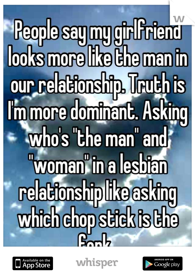"""People say my girlfriend looks more like the man in our relationship. Truth is I'm more dominant. Asking who's """"the man"""" and """"woman"""" in a lesbian relationship like asking which chop stick is the fork.."""