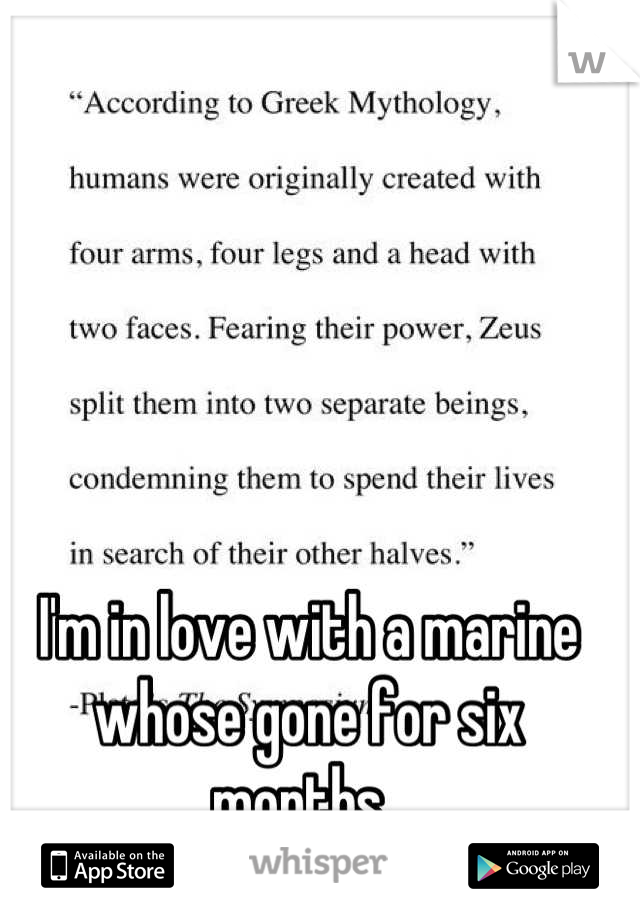 I'm in love with a marine whose gone for six months.