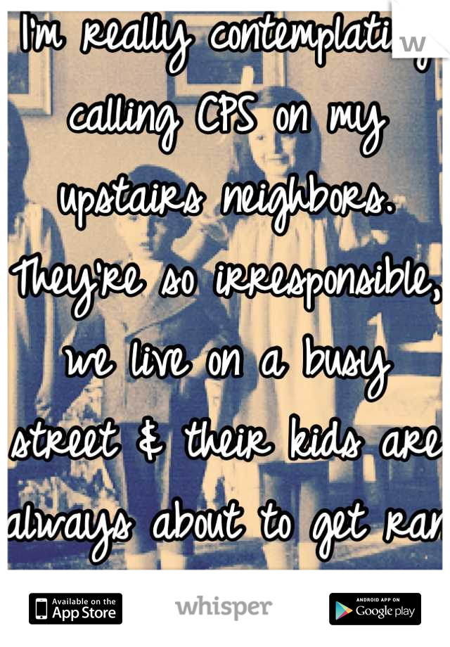 I'm really contemplating calling CPS on my upstairs neighbors. They're so irresponsible, we live on a busy street & their kids are always about to get ran over.