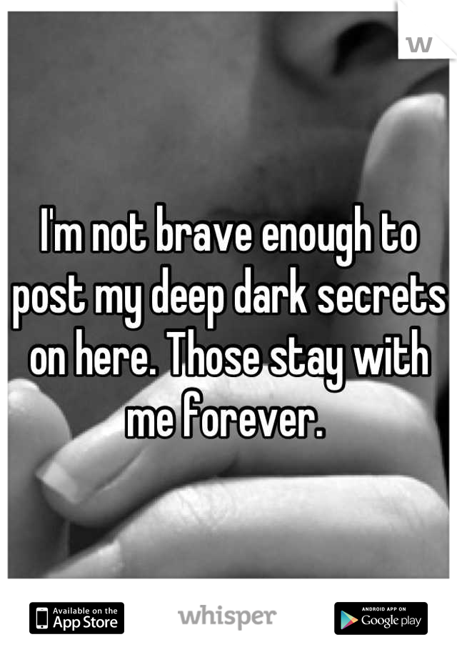 I'm not brave enough to post my deep dark secrets on here. Those stay with me forever.