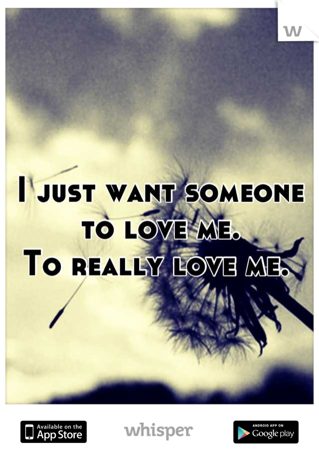 I just want someone to love me.                                     To really love me.