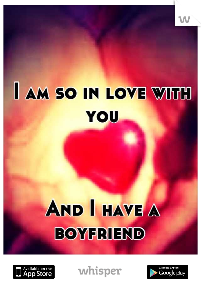 I am so in love with you     And I have a boyfriend